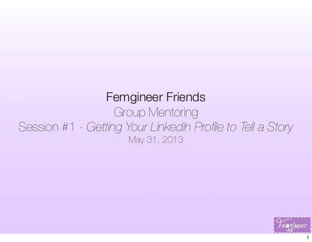 Femgineer FriendsGroup MentoringSession #1 - Getting Your LinkedIn Profile to Tell a StoryMay 31, 20131