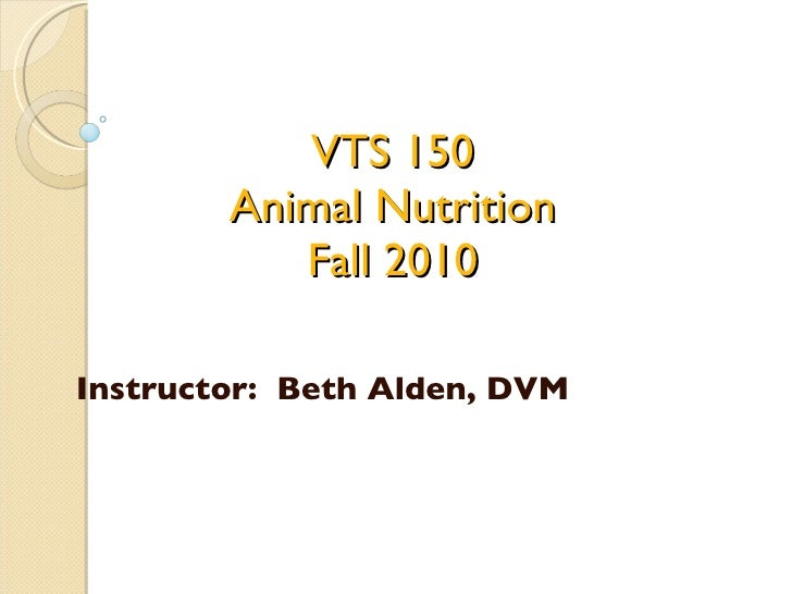 VTS 150 Animal Nutrition Fall 2010 Instructor:  Beth Alden, DVM
