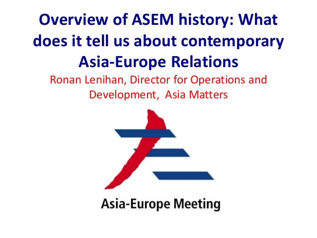 Overview of ASEM history: What does it tell us about contemporary Asia-Europe Relations Ronan Lenihan, Director for Operat...