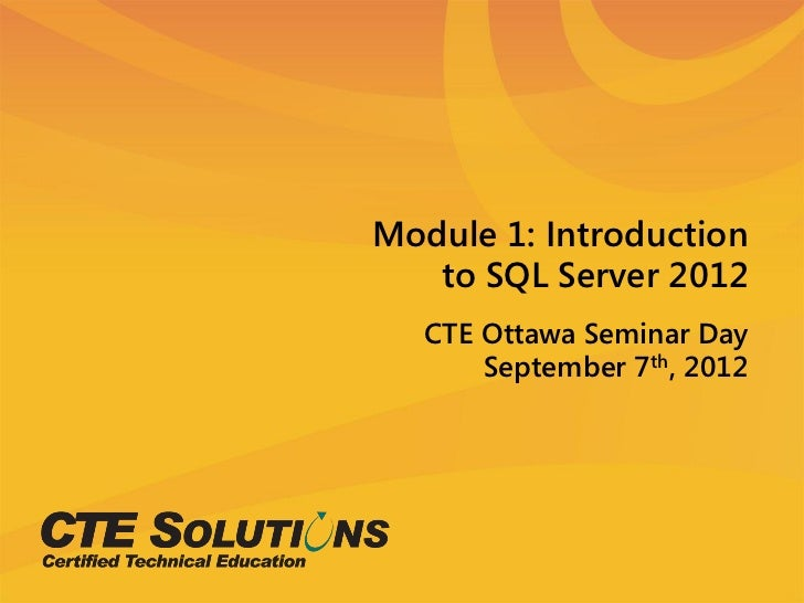 Module 1: Introduction   to SQL Server 2012   CTE Ottawa Seminar Day       September 7th, 2012