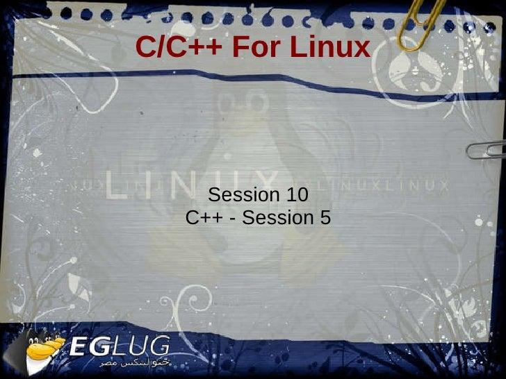 C/C++ For Linux <ul><ul><li>Session 10 </li></ul></ul><ul><ul><li>C++ - Session 5 </li></ul></ul>