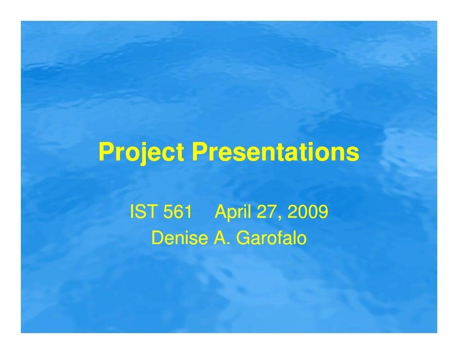 Project Presentations    IST 561 April 27, 2009     Denise A. Garofalo