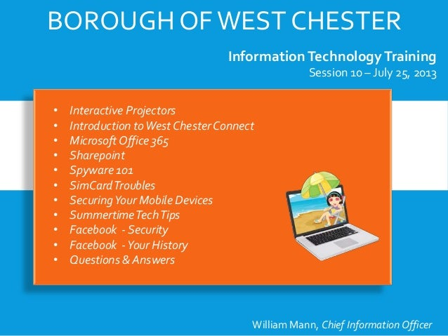 BOROUGH OFWEST CHESTER InformationTechnologyTraining Session 10 – July 25, 2013 William Mann, Chief Information Officer • ...
