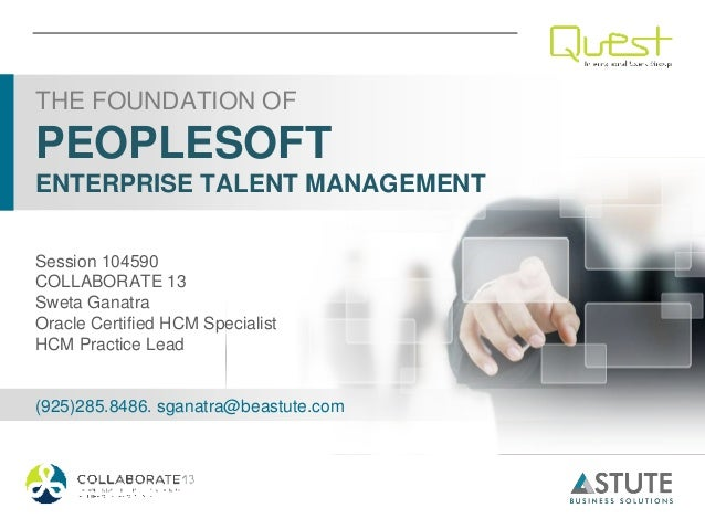 THE FOUNDATION OFPEOPLESOFTENTERPRISE TALENT MANAGEMENTSession 104590COLLABORATE 13Sweta GanatraOracle Certified HCM Speci...