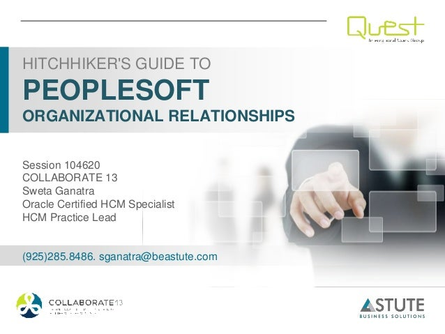 HITCHHIKERS GUIDE TOPEOPLESOFTORGANIZATIONAL RELATIONSHIPSSession 104620COLLABORATE 13Sweta GanatraOracle Certified HCM Sp...