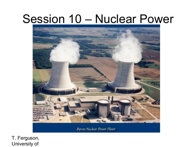 Session 10 – Nuclear Power  T. Ferguson, University of