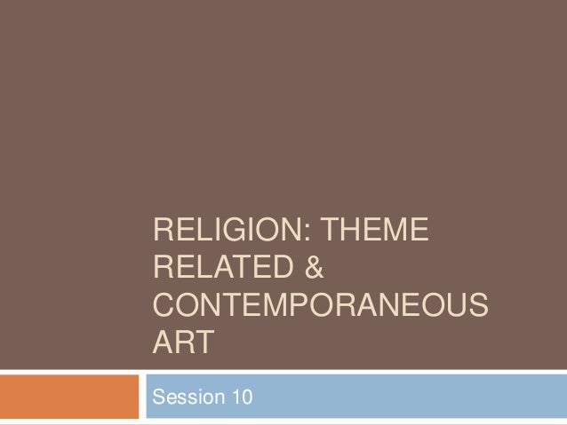 RELIGION: THEMERELATED &CONTEMPORANEOUSARTSession 10