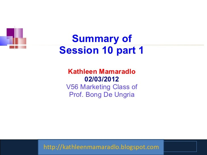 Summary of Session 10 part 1 Kathleen Mamaradlo 02/03/2012 V56 Marketing Class of Prof. Bong De Ungria http://kathleenmama...