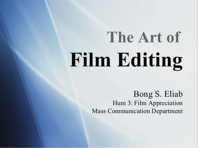 The Art of Film Editing Bong S. Eliab Hum 3: Film Appreciation Mass Communication Department