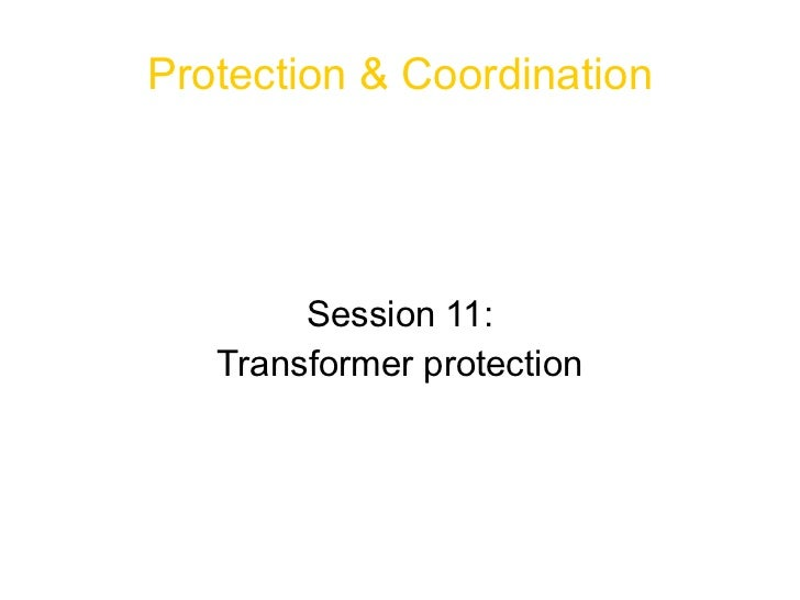 <ul>Protection & Coordination </ul><ul>Session 11: Transformer protection </ul>