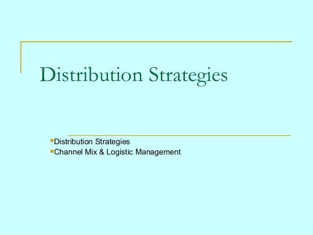 Distribution Strategies Distribution            Strategies Channel Mix & Logistic Management