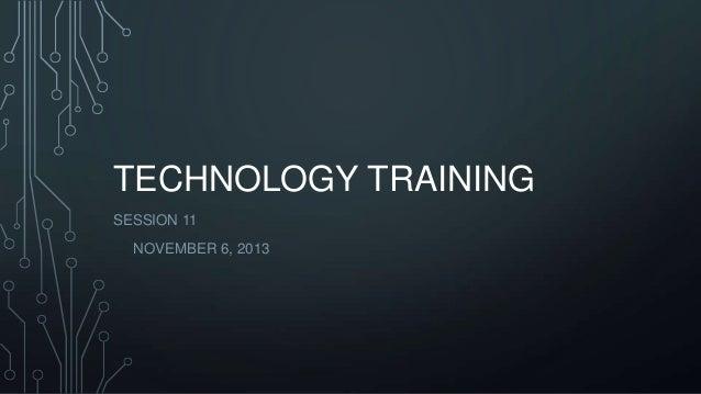 TECHNOLOGY TRAINING SESSION 11 NOVEMBER 6, 2013