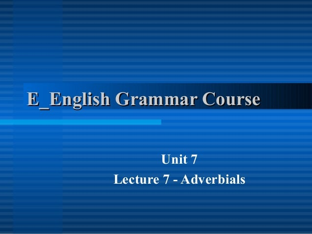 E_English Grammar Course Unit 7 Lecture 7 - Adverbials