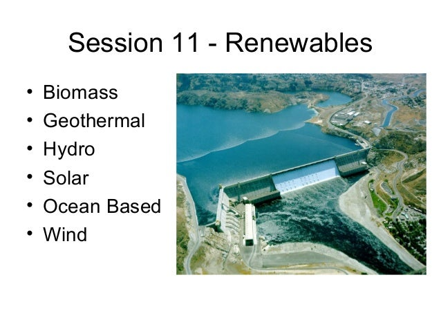 Session 11 - Renewables • • • • • •  Biomass Geothermal Hydro Solar Ocean Based Wind
