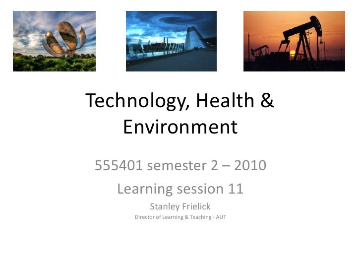 Technology, Health & Environment<br />555401 semester 2 – 2010<br />Learning session 11<br />Stanley Frielick<br />Directo...