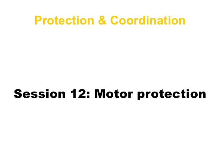 <ul>Protection & Coordination </ul>Session 12: Motor protection