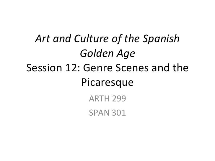 Art and Culture of the Spanish Golden Age Session 12: Genre Scenes and the Picaresque ARTH 299 SPAN 301