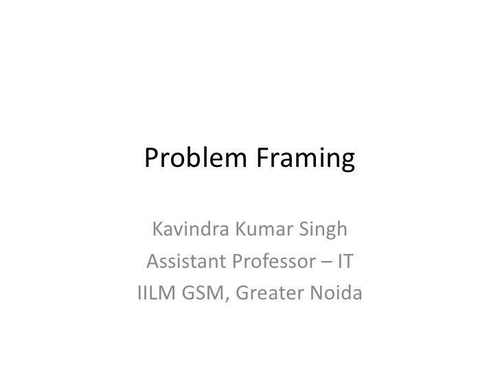 Problem Framing  Kavindra Kumar Singh  Assistant Professor – ITIILM GSM, Greater Noida
