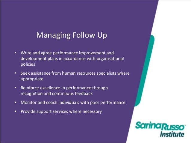 Managing Follow Up • Write and agree performance improvement and development plans in accordance with organisational polic...