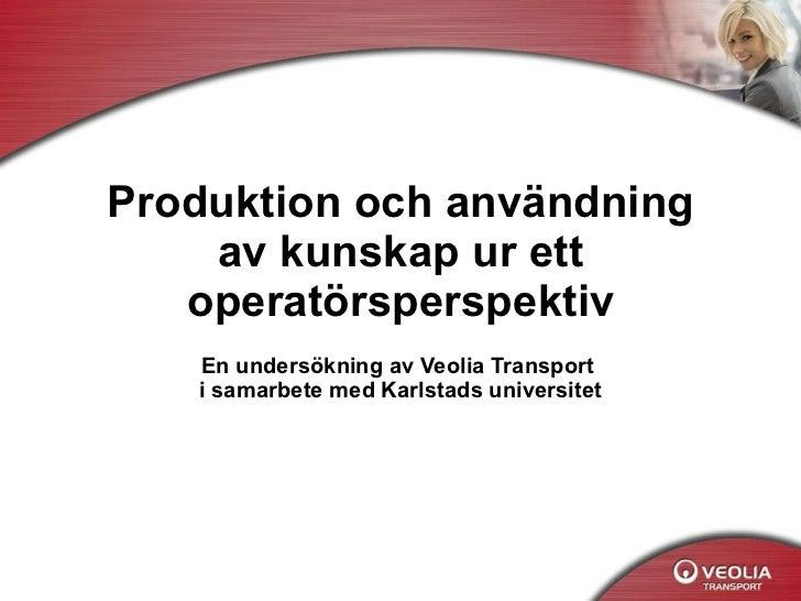 Produktion och användning av kunskap ur ett operatörsperspektiv En undersökning av Veolia Transport  i samarbete med Karls...