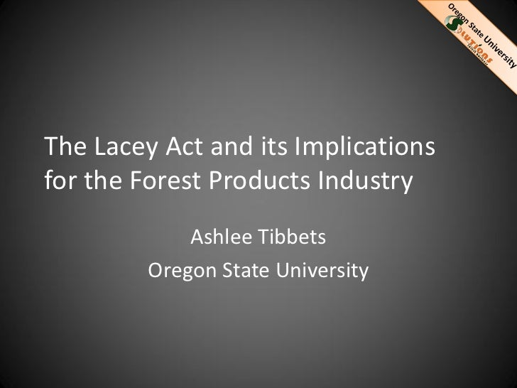 The Lacey Act and its Implicationsfor the Forest Products Industry             Ashlee Tibbets         Oregon State Univers...
