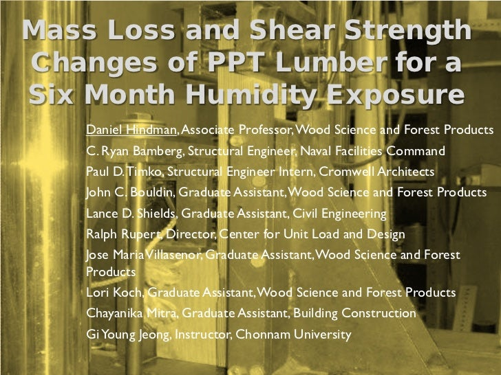 Mass Loss and Shear StrengthChanges of PPT Lumber for aSix Month Humidity Exposure    Daniel Hindman, Associate Professor,...