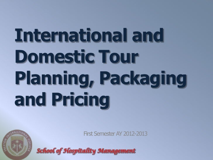 International andDomestic TourPlanning, Packagingand Pricing                 First Semester AY 2012-2013  School of Hospit...