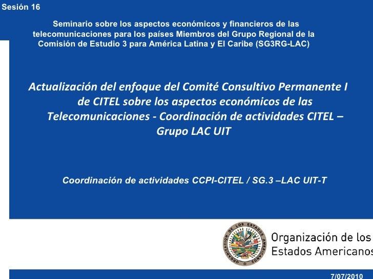 Sesión 16: Actualización del enfoque del Comité Consultivo Permanente I de CITEL sobre los aspectos económicos de las Telecomunicaciones - Coordinación de actividades CITEL – Grupo LAC UIT