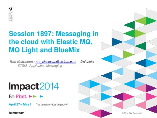 © 2014 IBM Corporation Session 1897: Messaging in the cloud with Elastic MQ, MQ Light and BlueMix Rob Nicholson : rob_nich...