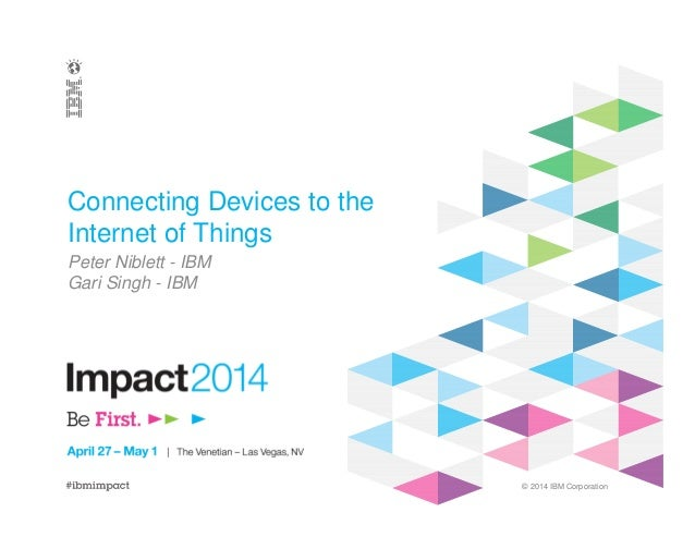 © 2014 IBM Corporation Connecting Devices to the Internet of Things Peter Niblett - IBM Gari Singh - IBM