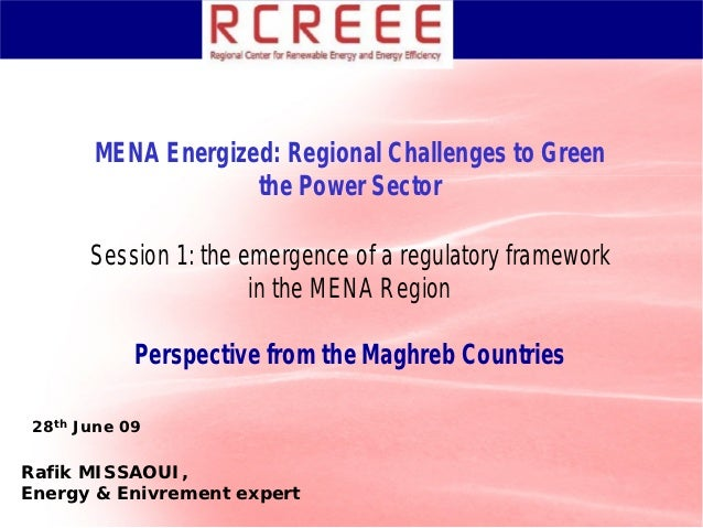 MENA Energized: Regional Challenges to Green                    the Power Sector       Session 1: the emergence of a regul...