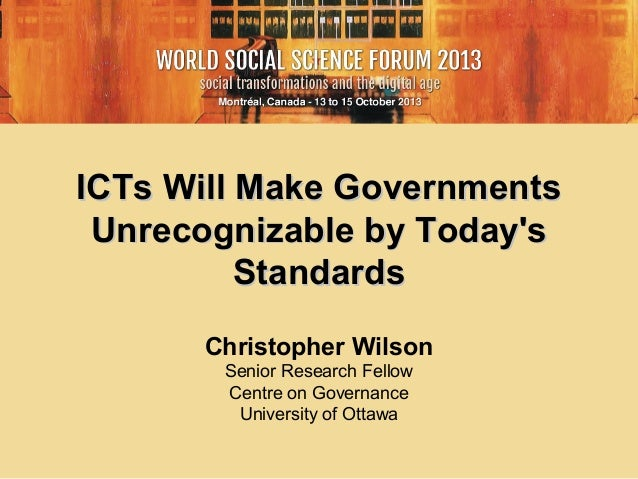 ICTs Will Make Governments Unrecognizable by Today's Standards Christopher Wilson Senior Research Fellow Centre on Governa...