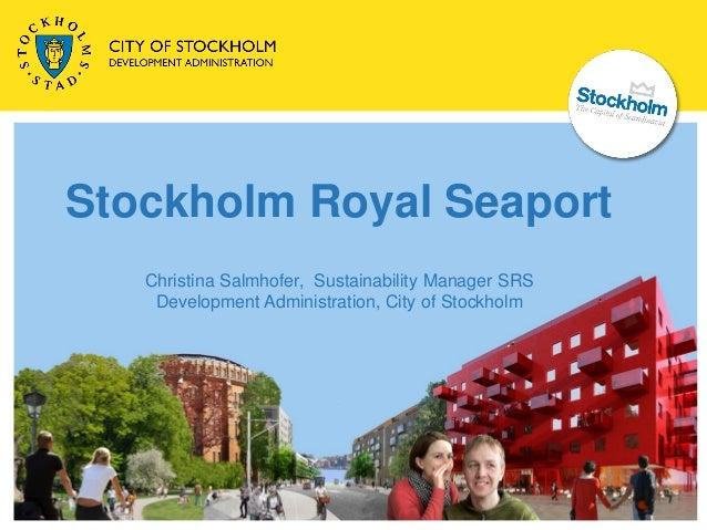 Stockholm Royal Seaport   Christina Salmhofer, Sustainability Manager SRS    Development Administration, City of Stockholm
