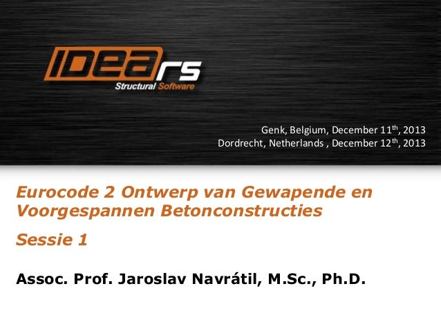 Genk, Belgium, December 11th, 2013 Dordrecht, Netherlands , December 12th, 2013  Eurocode 2 Ontwerp van Gewapende en Voorg...