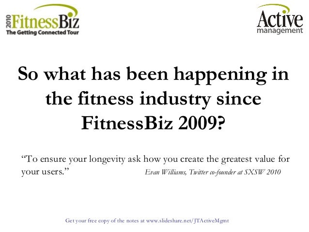 Get your free copy of the notes at www.slideshare.net/JTActiveMgmt So what has been happening in the fitness industry sinc...