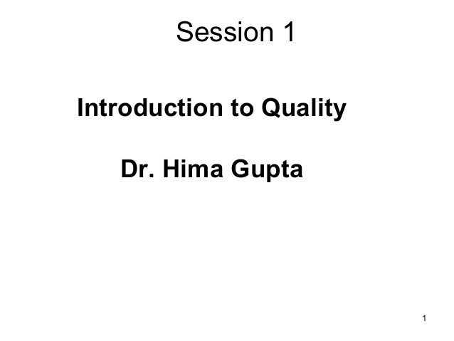 Session 1 Introduction to Quality Dr. Hima Gupta  1