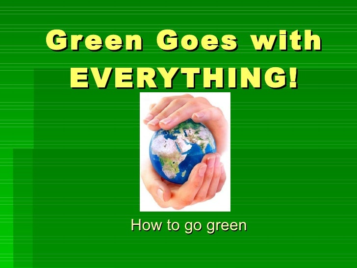 Green Goes with EVERYTHING! How to go green
