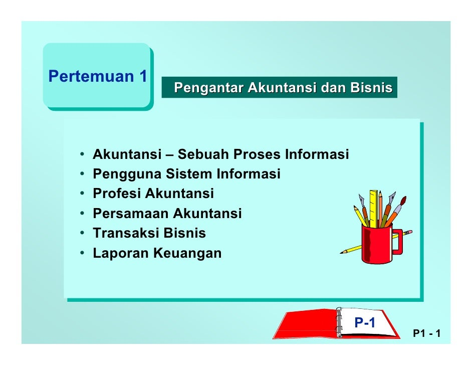 Pertemuan 1                   Pengantar Akuntansi dan Bisnis       •   Akuntansi – Sebuah Proses Informasi    •   Pengguna...