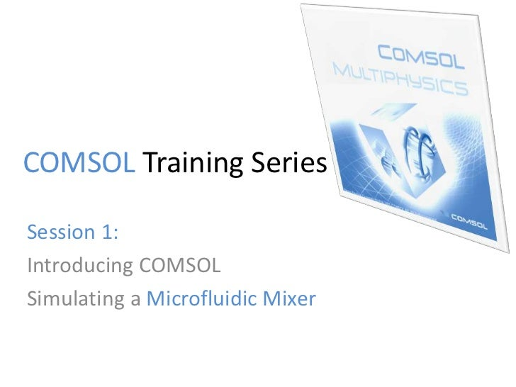 COMSOL Training SeriesSession 1:Introducing COMSOLSimulating a Microfluidic Mixer