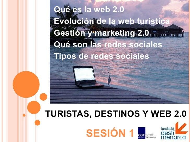 TURISTAS, DESTINOS Y WEB 2.0 SESIÓN 1 Qué es la web 2.0 Evolución de la web turística Gestión y marketing 2.0 Qué son las ...
