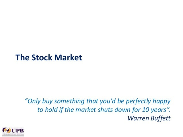 "The Stock Market  ""Only buy something that you'd be perfectly happy to hold if the market shuts down for 10 years"". Warren..."
