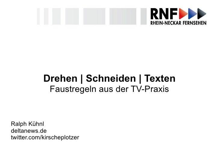 Drehen  |  Schneiden  |  Texten Faustregeln aus der TV-Praxis Ralph Kühnl deltanews.de twitter.com/kirscheplotzer