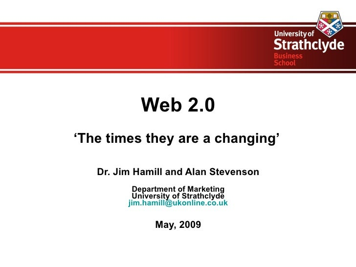 Web 2.0 'The times they are a changing'     Dr. Jim Hamill and Alan Stevenson           Department of Marketing           ...