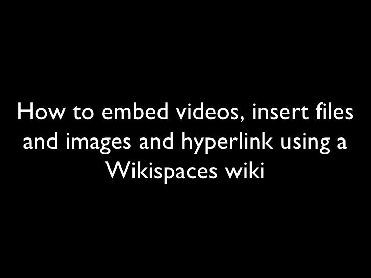 How to embed videos, insert files and images and hyperlink using a Wikispaces wiki