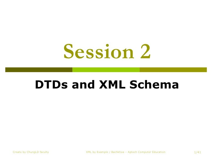 Session 2 DTDs and XML Schema Create by ChungLD faculty XML by Example / Bachkhoa – Aptech Computer Education /41