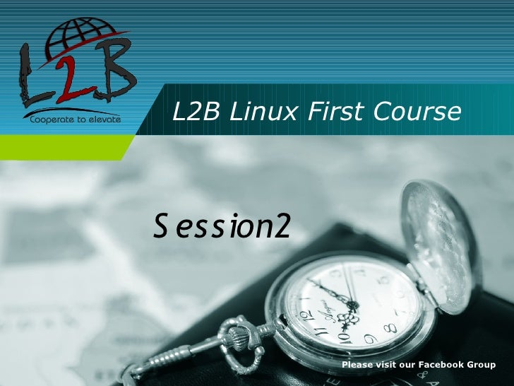 L2B Linux First Course    S ession2                Please visit our Facebook Group
