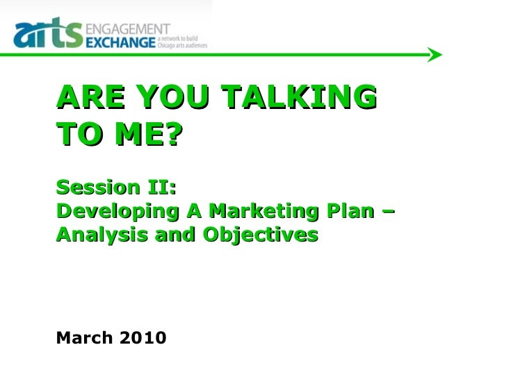 March 2010 ARE YOU TALKING  TO ME?  Session II:  Developing A Marketing Plan –  Analysis and Objectives