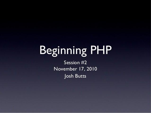 Beginning PHP Session #2 November 17, 2010 Josh Butts