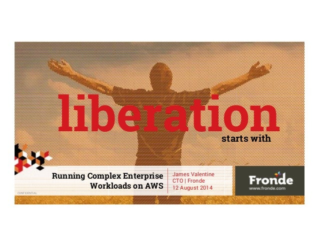 CONFIDENTIAL liberation Running Complex Enterprise Workloads on AWS James Valentine CTO | Fronde 12 August 2014 starts with