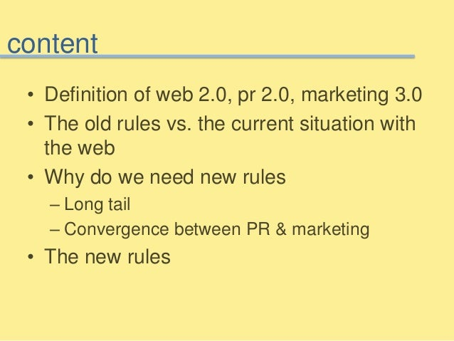 content • Definition of web 2.0, pr 2.0, marketing 3.0 • The old rules vs. the current situation with the web • Why do we ...